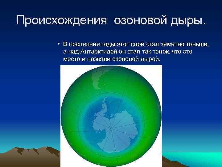 Происхождения озоновой дыры.   • В последние годы этот слой стал заметно тоньше,