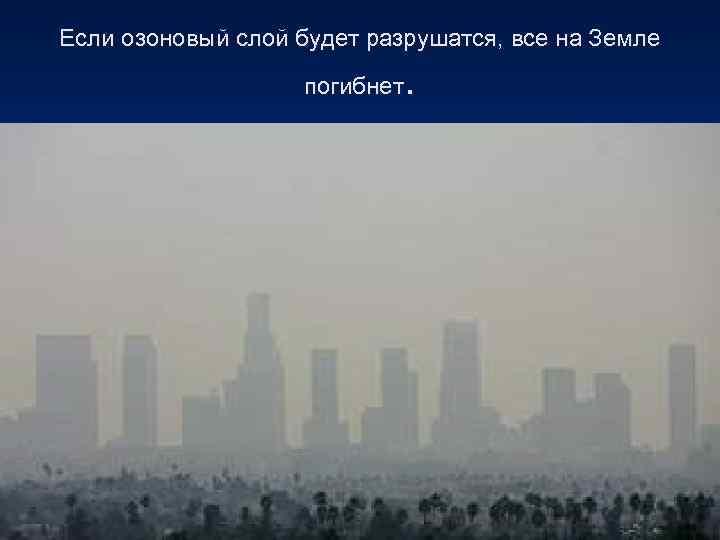Если озоновый слой будет разрушатся, все на Земле    погибнет.