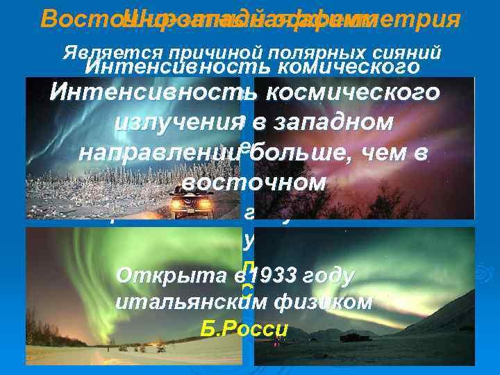 Восточно-западная асимметрия Широтный эффект Является причиной полярных сияний  Интенсивность комического Интенсивность космического излучения