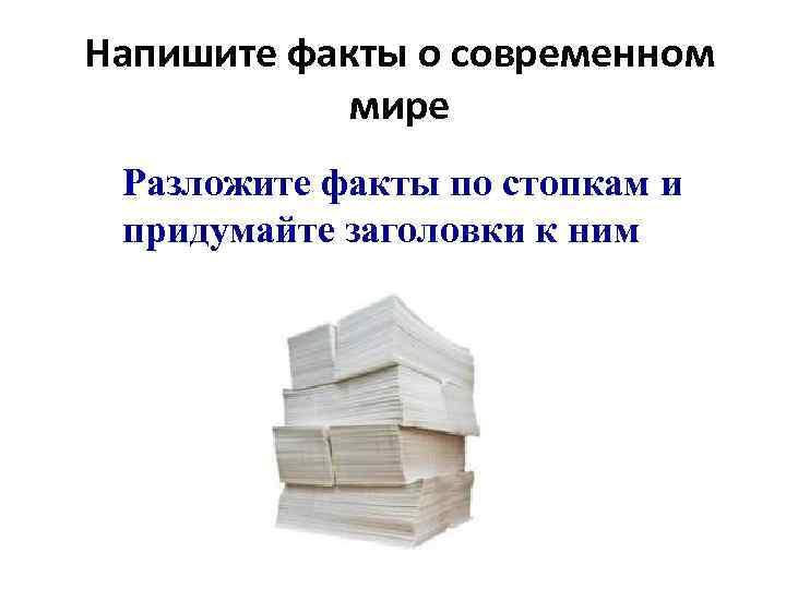 Напишите факты о современном   мире Разложите факты по стопкам и придумайте заголовки