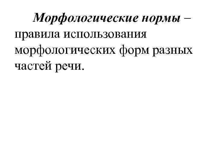 Морфологические нормы – правила использования морфологических форм разных частей речи.