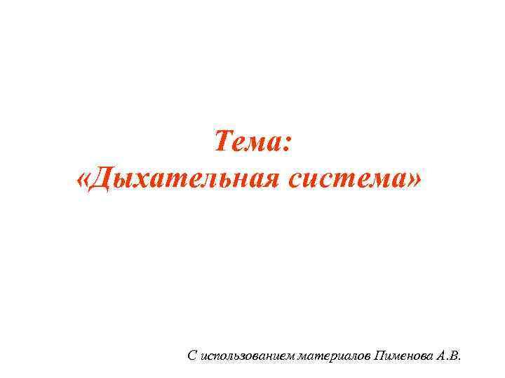 Тема:  «Дыхательная система»  С использованием материалов Пименова А. В.