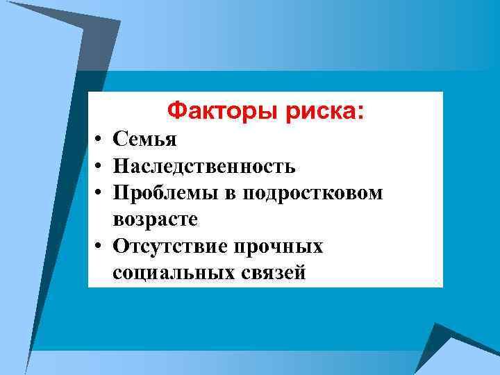 Факторы риска:  • Семья • Наследственность • Проблемы в подростковом  возрасте