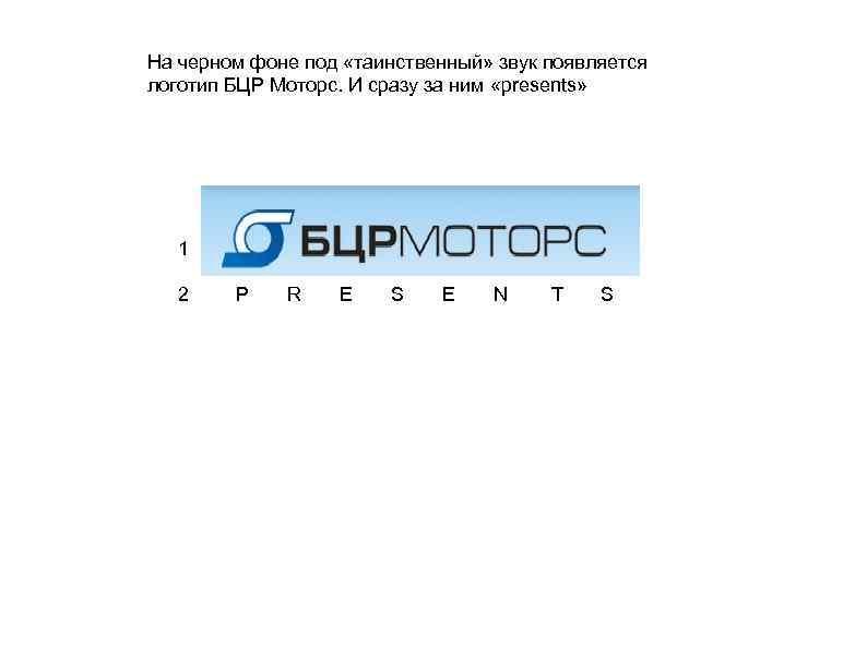 На черном фоне под «таинственный» звук появляется логотип БЦР Моторс. И сразу за ним