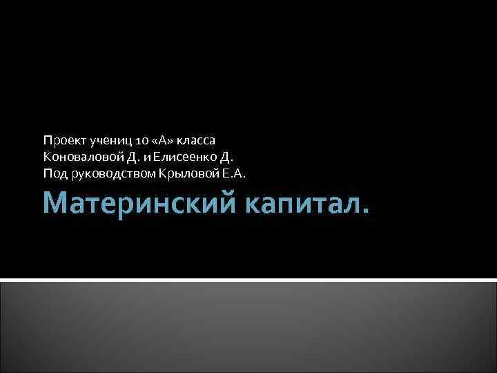 Проект учениц 10 «А» класса Коноваловой Д. и Елисеенко Д. Под руководством Крыловой Е.