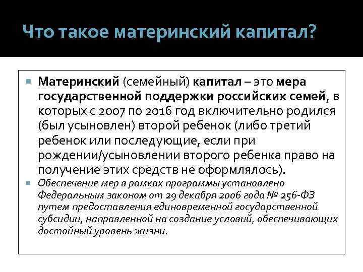Что такое материнский капитал?  Материнский (семейный) капитал – это мера государственной поддержки российских