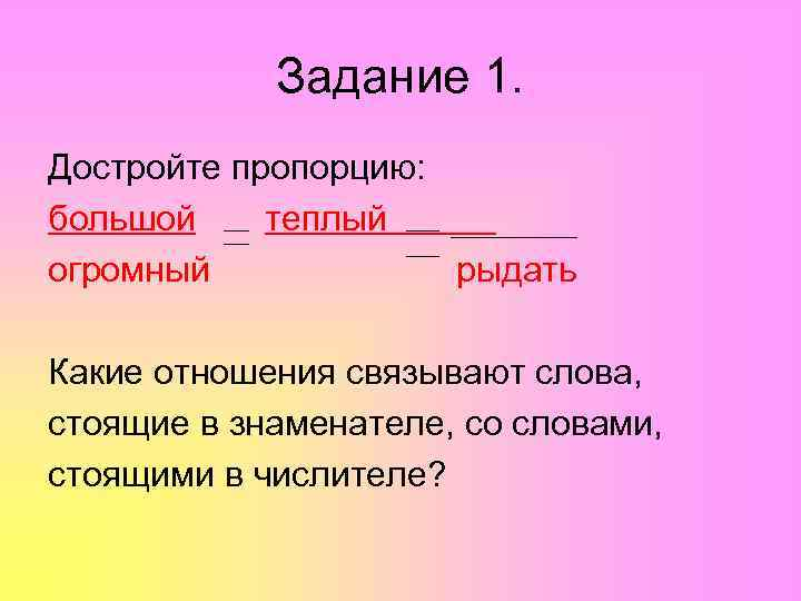 Задание 1. Достройте пропорцию: большой теплый огромный   рыдать Какие отношения