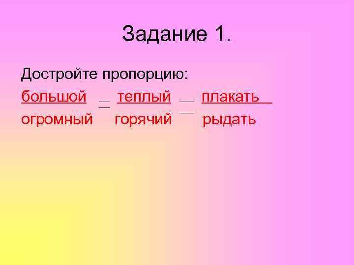 Задание 1. Достройте пропорцию: большой теплый  плакать огромный горячий рыдать