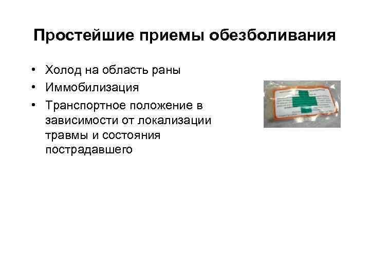 Простейшие приемы обезболивания  • Холод на область раны • Иммобилизация • Транспортное положение
