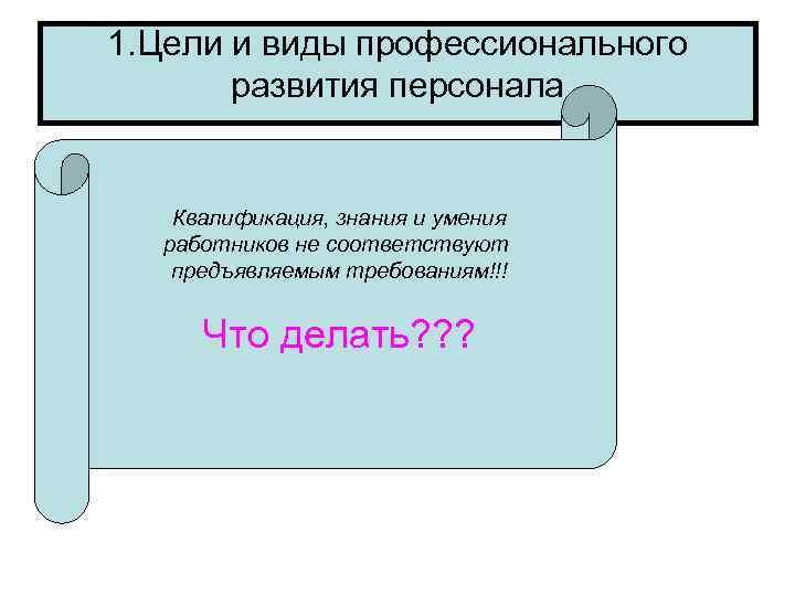 1. Цели и виды профессионального   развития персонала  Квалификация, знания и умения