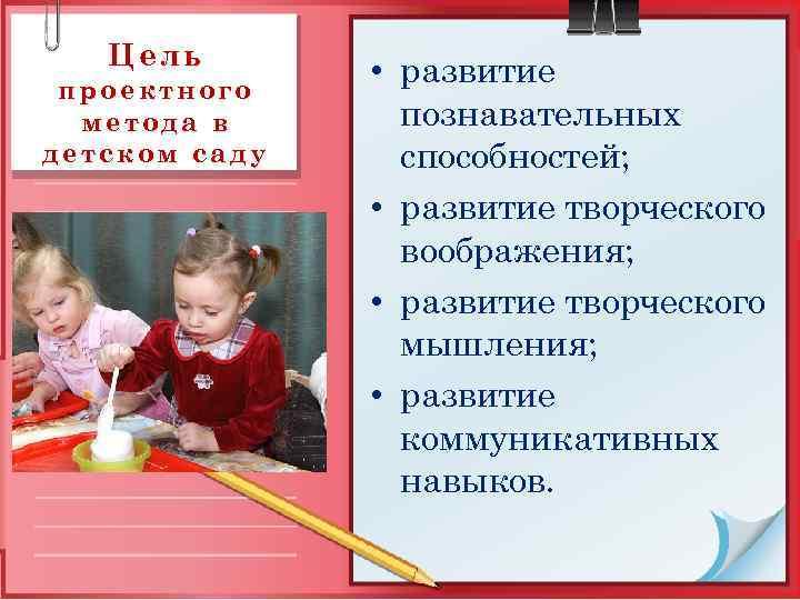 Цель проектного   • развитие  метода в  познавательных детском