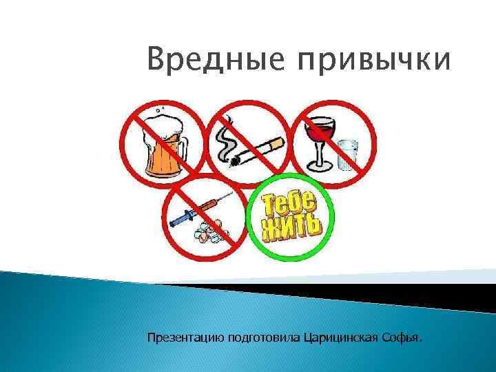 Вредные привычки Презентацию подготовила Царицинская Софья.
