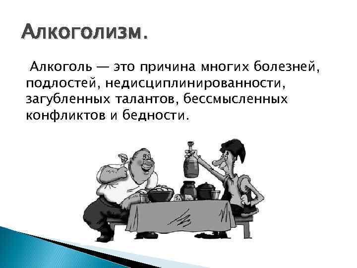 Алкоголизм.  Алкоголь — это причина многих болезней, подлостей, недисциплинированности, загубленных талантов, бессмысленных конфликтов