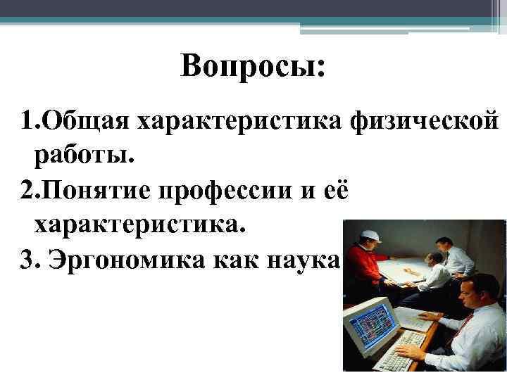 Вопросы: 1. Общая характеристика физической работы. 2. Понятие профессии и её характеристика.