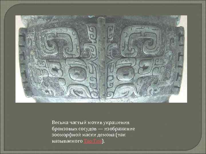 Весьма частый мотив украшения бронзовых сосудов — изображение зооморфной маски демона (так называемого Тао