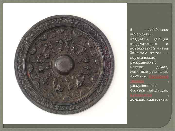 В  погребениях обнаружены предметы,  дающие представление о повседневной жизни Ханьской эпохи —