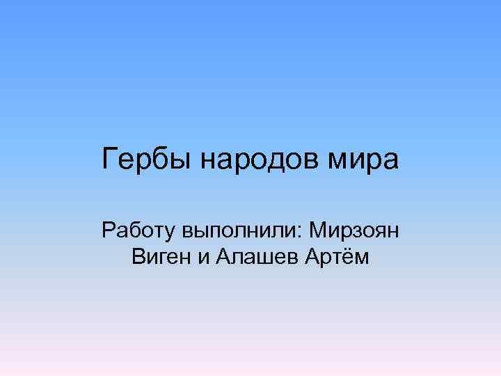 Гербы народов мира Работу выполнили: Мирзоян  Виген и Алашев Артём