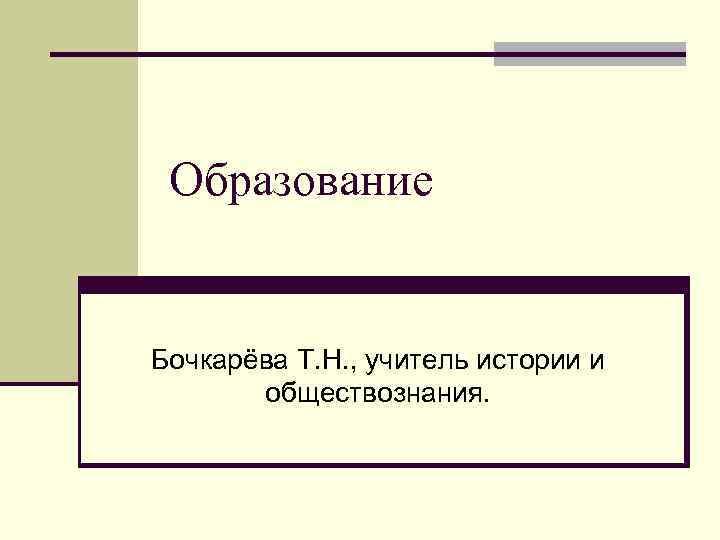 Образование  Бочкарёва Т. Н. , учитель истории и  обществознания.
