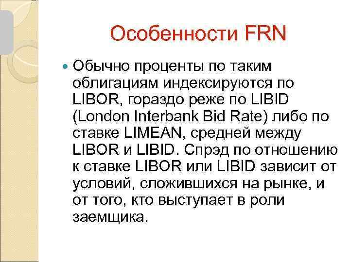 Особенности FRN  Обычно проценты по таким облигациям индексируются по LIBOR, гораздо реже
