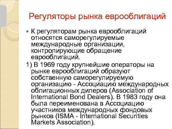 Регуляторы рынка еврооблигаций  К регуляторам рынка еврооблигаций  относятся саморегулируемые  международные организации,