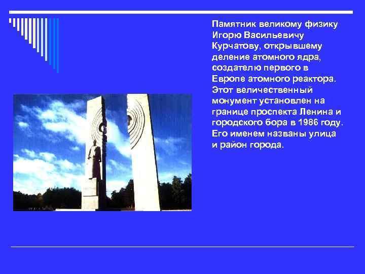 Памятник великому физику Игорю Васильевичу Курчатову, открывшему деление атомного ядра, создателю первого в Европе