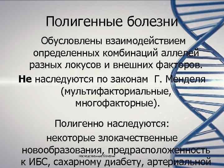 Полигенные болезни Обусловлены взаимодействием  определенных комбинаций аллелей  разных локусов и внешних