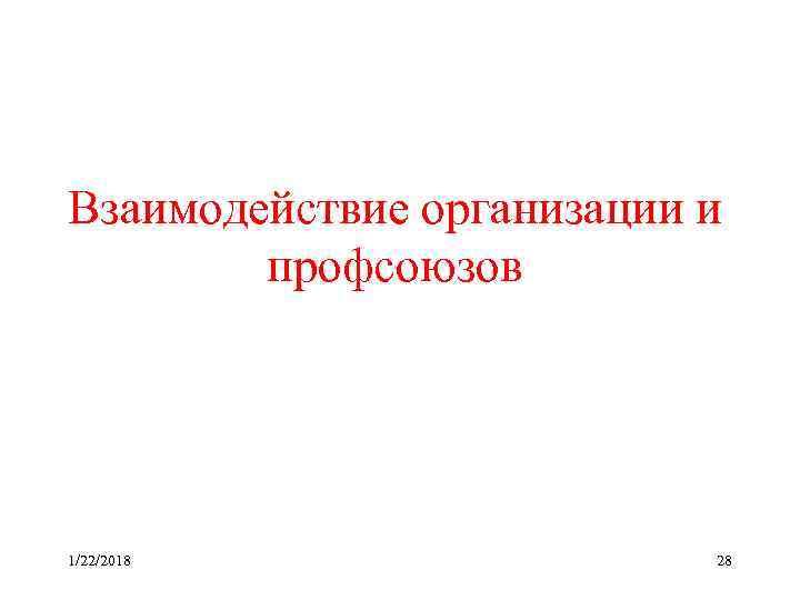Взаимодействие организации и   профсоюзов 1/22/2018   28