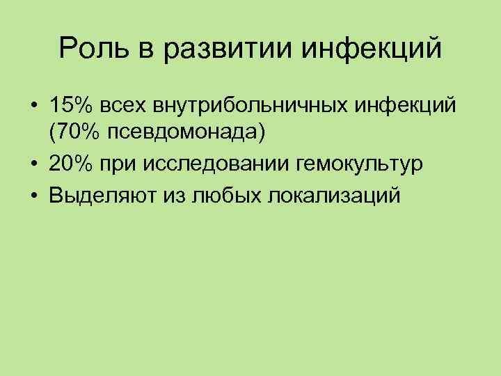 Роль в развитии инфекций • 15% всех внутрибольничных инфекций  (70% псевдомонада) •