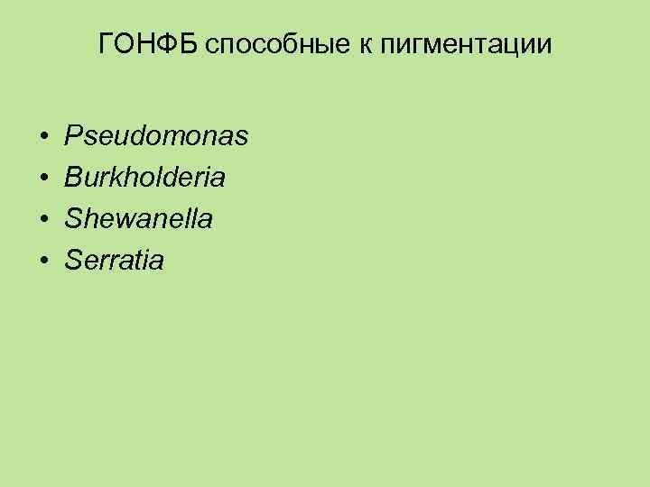 ГОНФБ способные к пигментации  •  Pseudomonas •  Burkholderia •