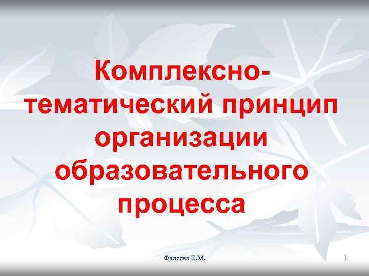 Комплексно- тематический принцип организации  образовательного  процесса   Фадеева Е.