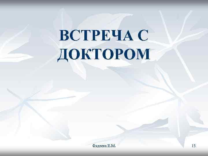 ВСТРЕЧА С ДОКТОРОМ  Фадеева Е. М.  15