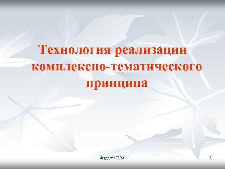 Технология реализации комплексно-тематического  принципа   Фадеева Е. М.  8