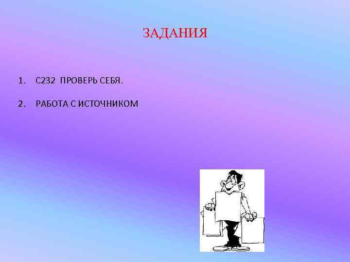 ЗАДАНИЯ  1. С 232 ПРОВЕРЬ СЕБЯ.  2.