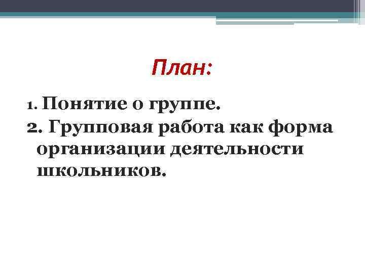 План: 1. Понятиео группе. 2. Групповая работа как форма организации деятельности