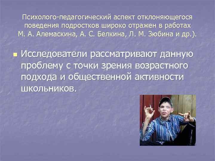 Психолого-педагогический аспект отклоняющегося  поведения подростков широко отражен в работах М. А. Алемаскина,