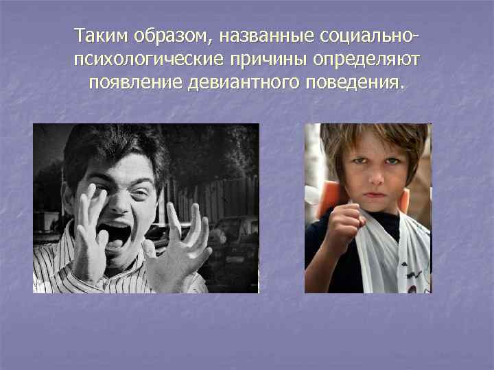Таким образом, названные социально- психологические причины определяют  появление девиантного поведения.