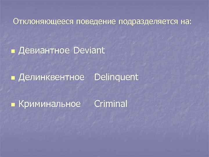 Отклоняющееся поведение подразделяется на:  n  Девиантное Deviant n  Делинквентное Delinquent