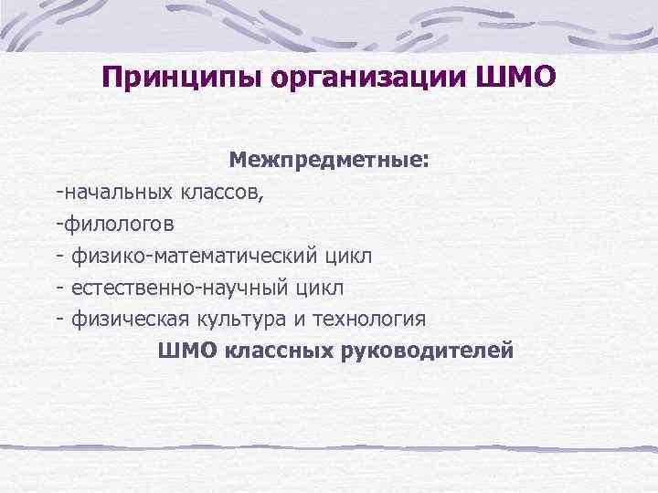 Принципы организации ШМО   Межпредметные: -начальных классов, -филологов - физико-математический цикл