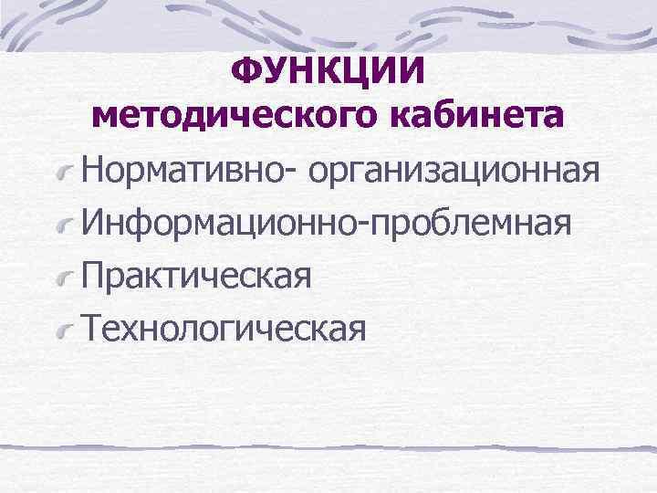 ФУНКЦИИ методического кабинета Нормативно- организационная Информационно-проблемная Практическая Технологическая