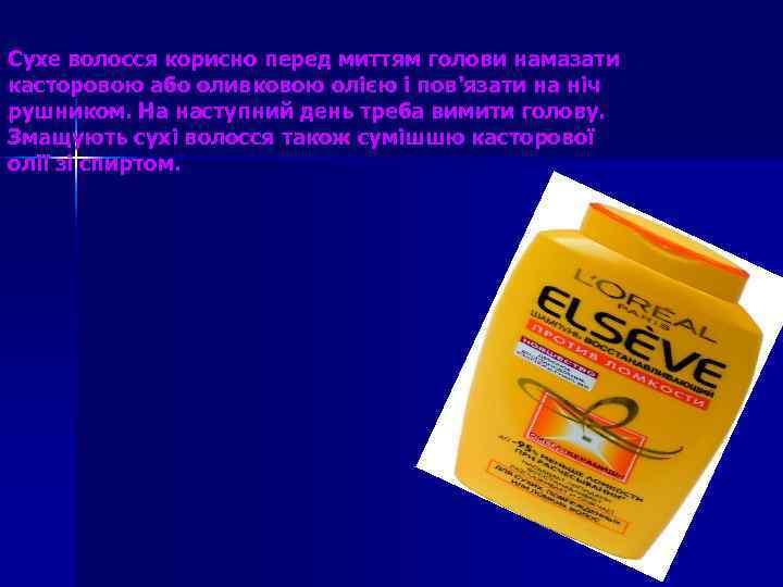 Сухе волосся корисно перед миттям голови намазати касторовою або оливковою олією і пов'язати на
