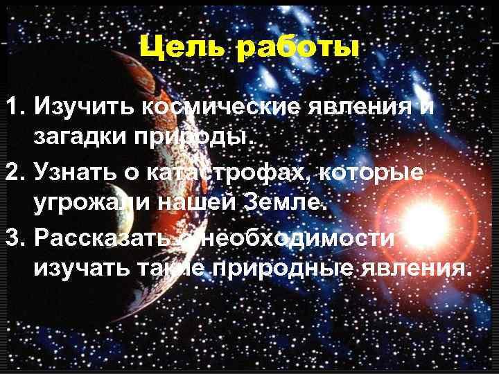 Цель работы 1. Изучить космические явления и  загадки природы. 2.