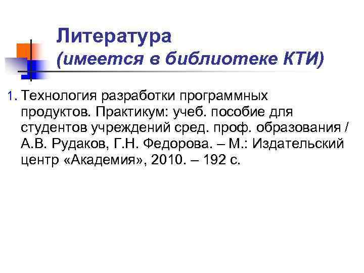 Литература  (имеется в библиотеке КТИ) 1. Технология разработки программных продуктов. Практикум: учеб.