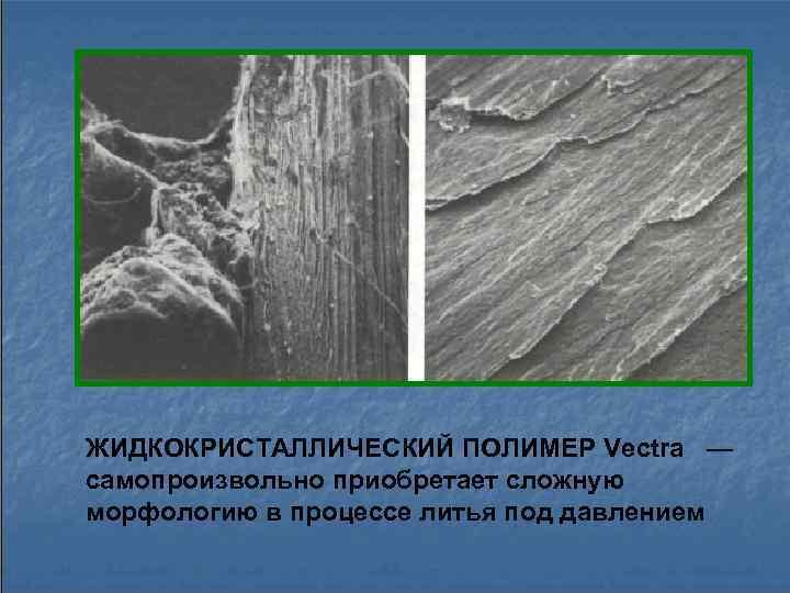 ЖИДКОКРИСТАЛЛИЧЕСКИЙ ПОЛИМЕР Vectra — самопроизвольно приобретает сложную морфологию в процессе литья под давлением
