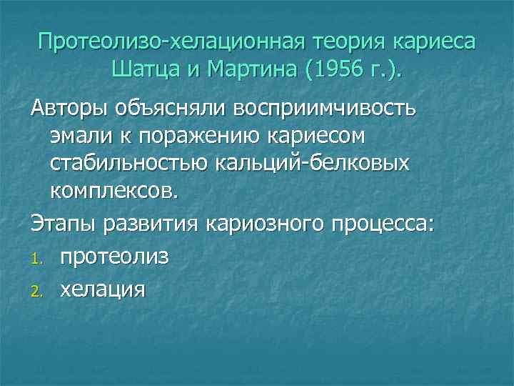 Протеолизо-хелационная теория кариеса  Шатца и Мартина (1956 г. ). Авторы объясняли восприимчивость
