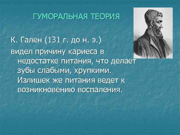 ГУМОРАЛЬНАЯ ТЕОРИЯ К. Гален (131 г. до н. э. ) видел причину кариеса