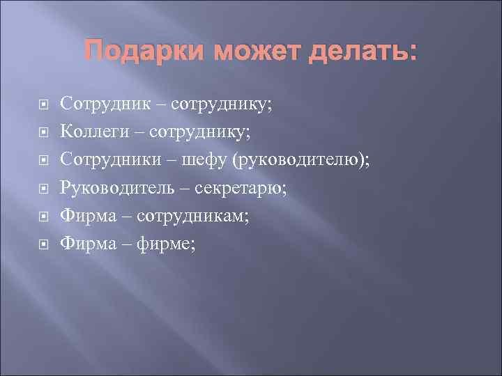 Подарки может делать: Сотрудник – сотруднику; Коллеги – сотруднику; Сотрудники – шефу (руководителю);