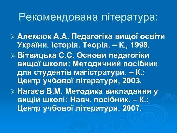 Рекомендована література: Ø Алексюк А. А. Педагогіка вищої освіти  України. Історія. Теорія.