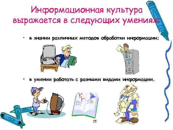 Информационная культура выражается в следующих умениях: • в знании различных методов обработки