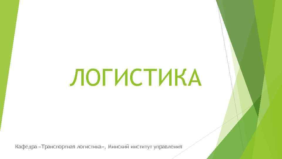 ЛОГИСТИКА Кафедра «Транспортная логистика» , Минский институт управления