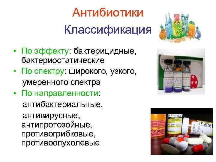 Антибиотики   Классификация • По эффекту: бактерицидные,  бактериостатические •